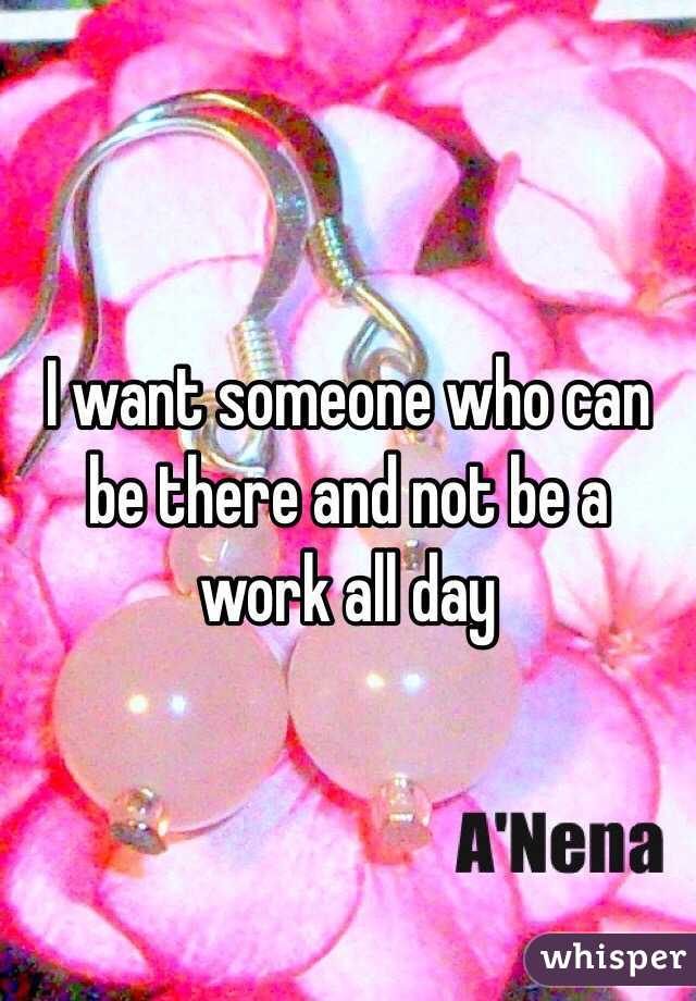 I want someone who can be there and not be a work all day