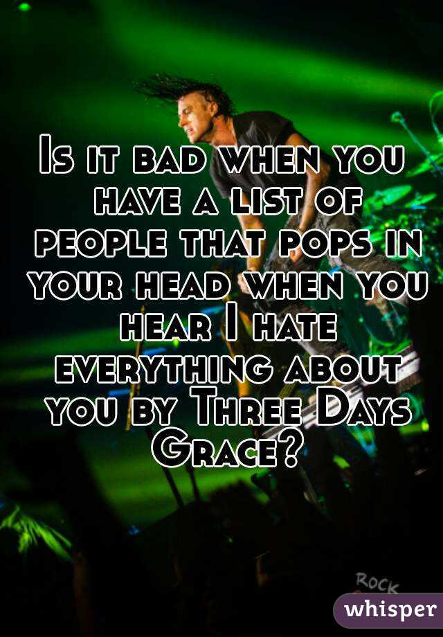 Is it bad when you have a list of people that pops in your head when you hear I hate everything about you by Three Days Grace?