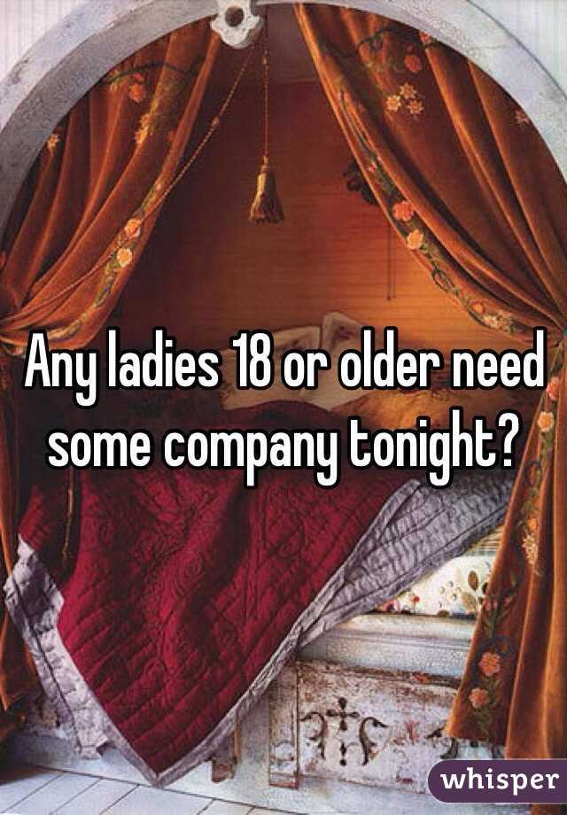 Any ladies 18 or older need some company tonight?