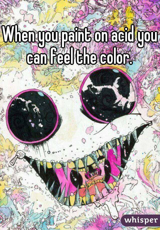 When you paint on acid you can feel the color.