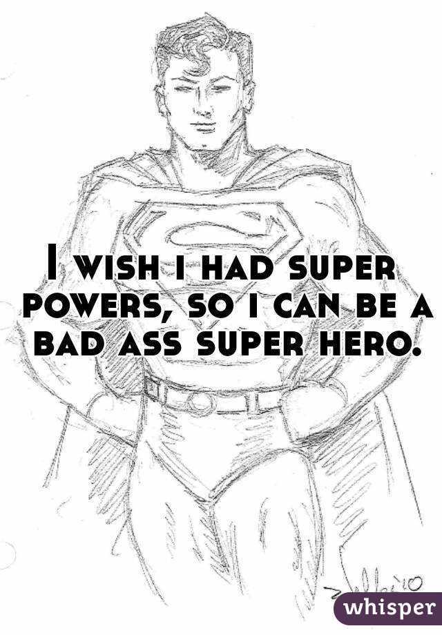 I wish i had super powers, so i can be a bad ass super hero.