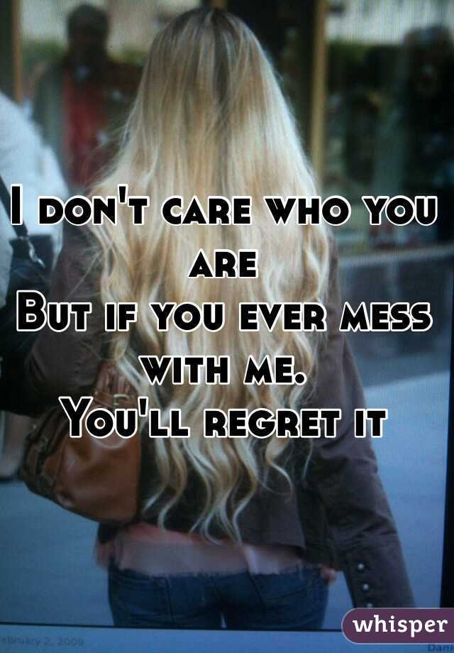 I don't care who you are But if you ever mess with me.  You'll regret it