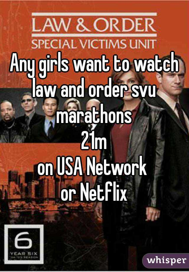 Any girls want to watch law and order svu  marathons 21m on USA Network  or Netflix