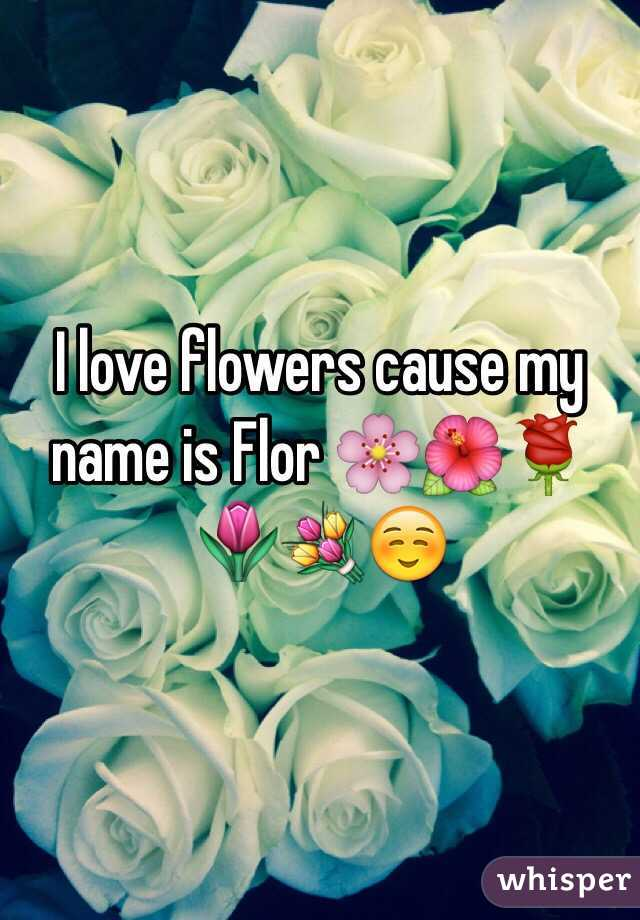 I love flowers cause my name is Flor 🌸🌺🌹🌷💐☺️