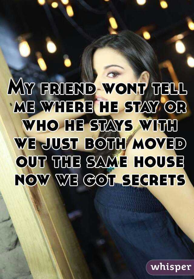My friend wont tell me where he stay or who he stays with we just both moved out the same house now we got secrets