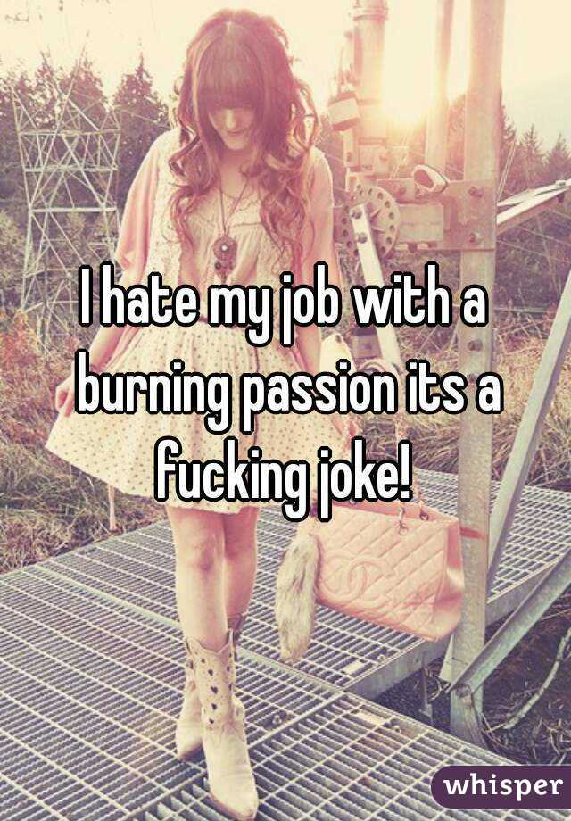 I hate my job with a burning passion its a fucking joke!