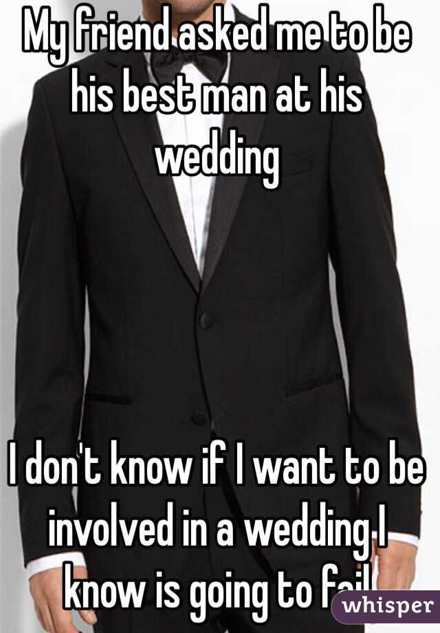 My friend asked me to be his best man at his wedding      I don't know if I want to be involved in a wedding I know is going to fail