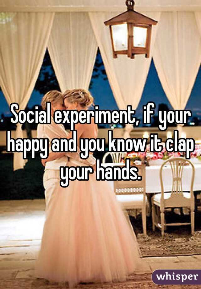 Social experiment, if your happy and you know it clap your hands.