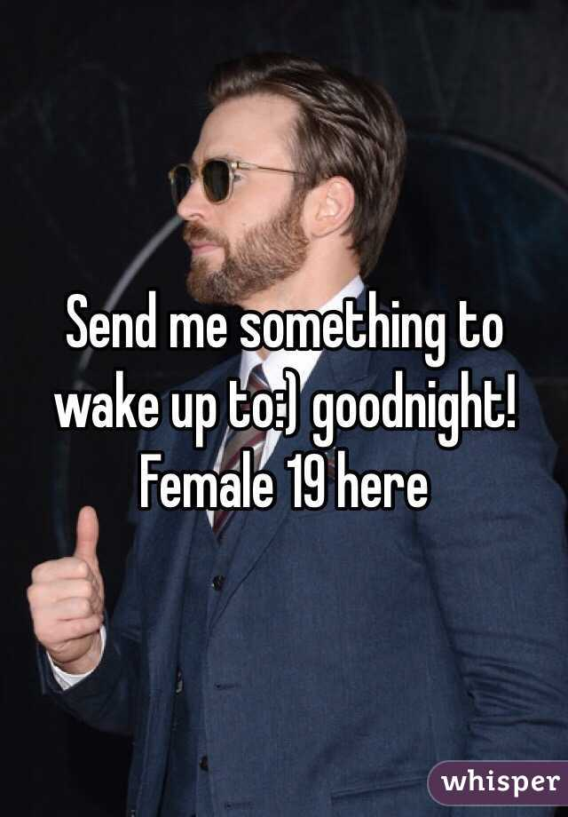 Send me something to wake up to:) goodnight! Female 19 here