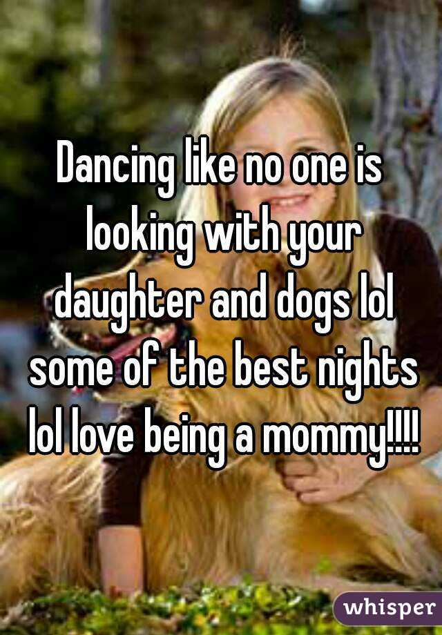 Dancing like no one is looking with your daughter and dogs lol some of the best nights lol love being a mommy!!!!