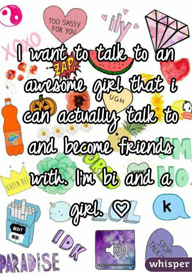 I want to talk to an awesome girl that i can actually talk to and become friends with. I'm bi and a girl. ♡