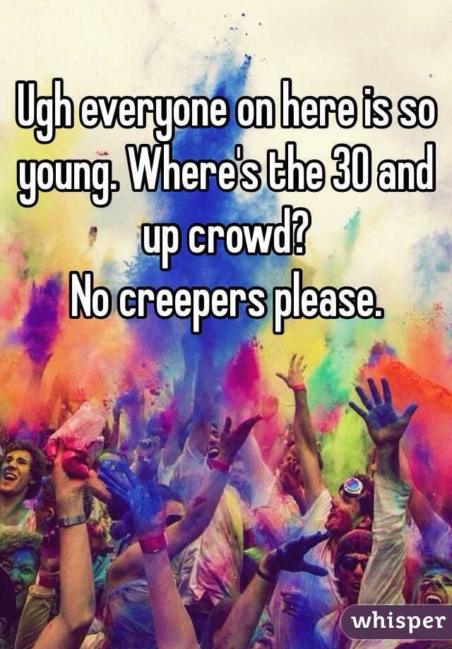 Ugh everyone on here is so young. Where's the 30 and up crowd?  No creepers please.