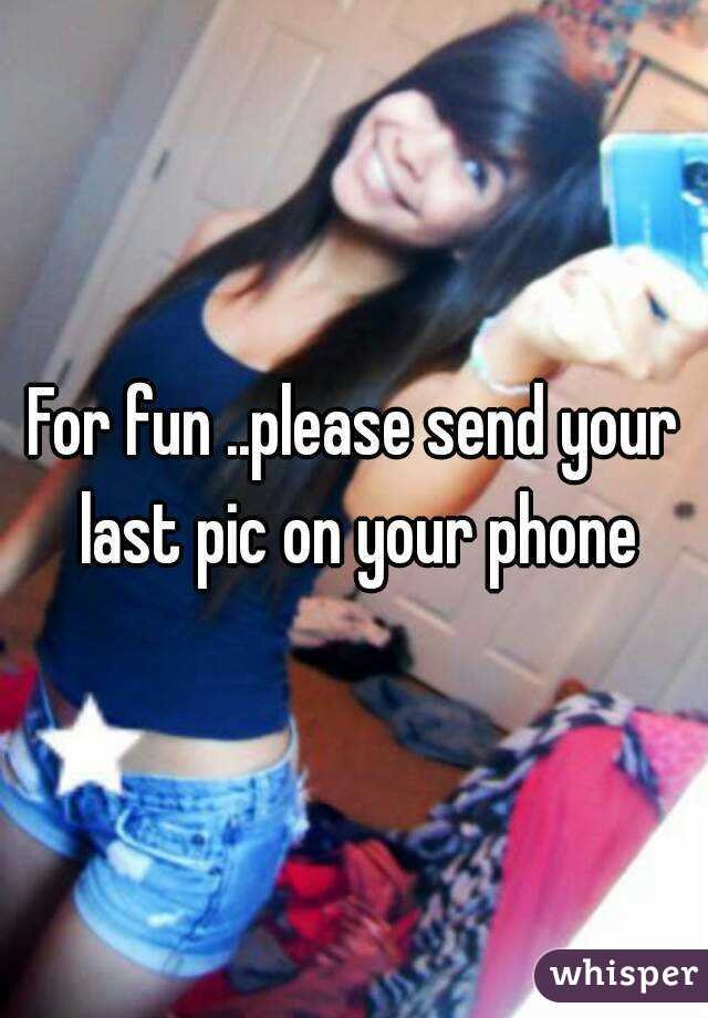 For fun ..please send your last pic on your phone