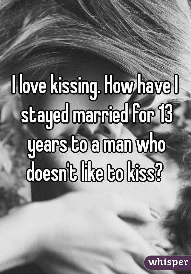 I love kissing. How have I stayed married for 13 years to a man who doesn't like to kiss?