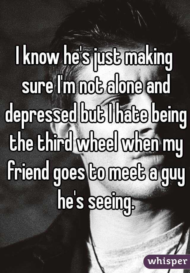 I know he's just making sure I'm not alone and depressed but I hate being the third wheel when my friend goes to meet a guy he's seeing.