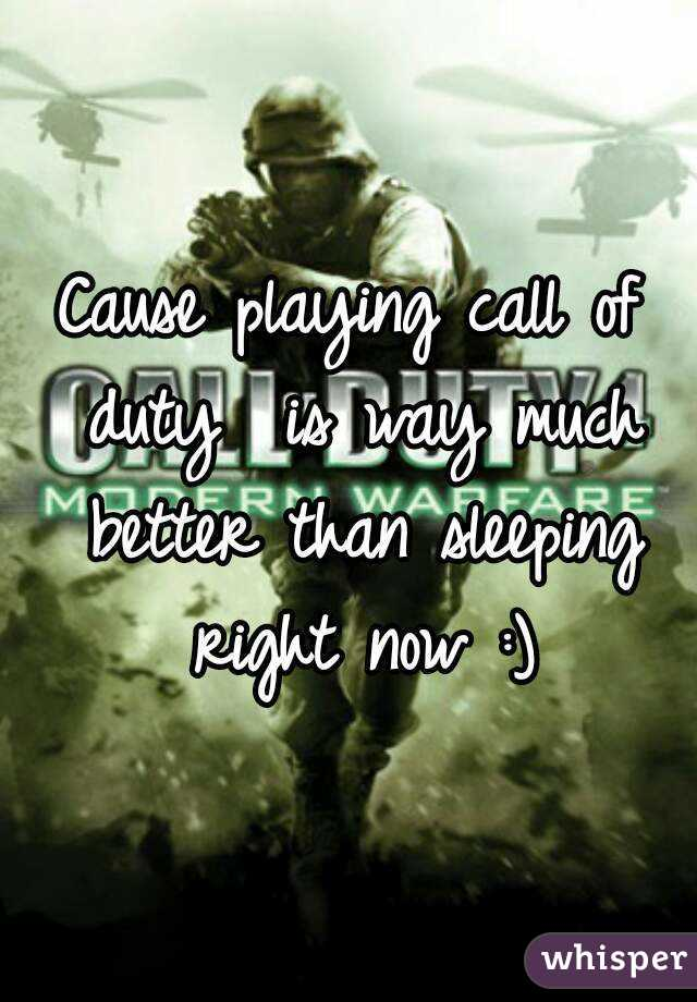 Cause playing call of duty  is way much better than sleeping right now :)