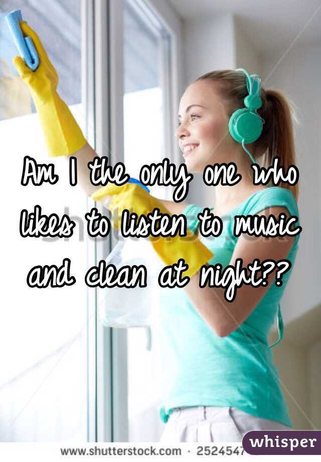 Am I the only one who likes to listen to music and clean at night??