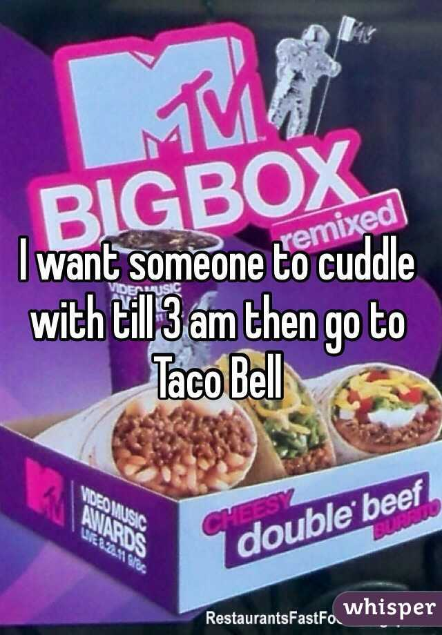 I want someone to cuddle with till 3 am then go to Taco Bell