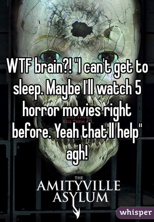 "WTF brain?! ""I can't get to sleep. Maybe I'll watch 5 horror movies right before. Yeah that'll help"" agh!"