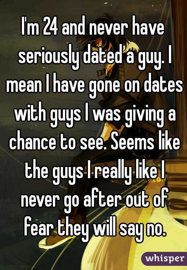I'm 24 and never have seriously dated a guy. I mean I have gone on dates with guys I was giving a chance to see. Seems like the guys I really like I never go after out of fear they will say no.