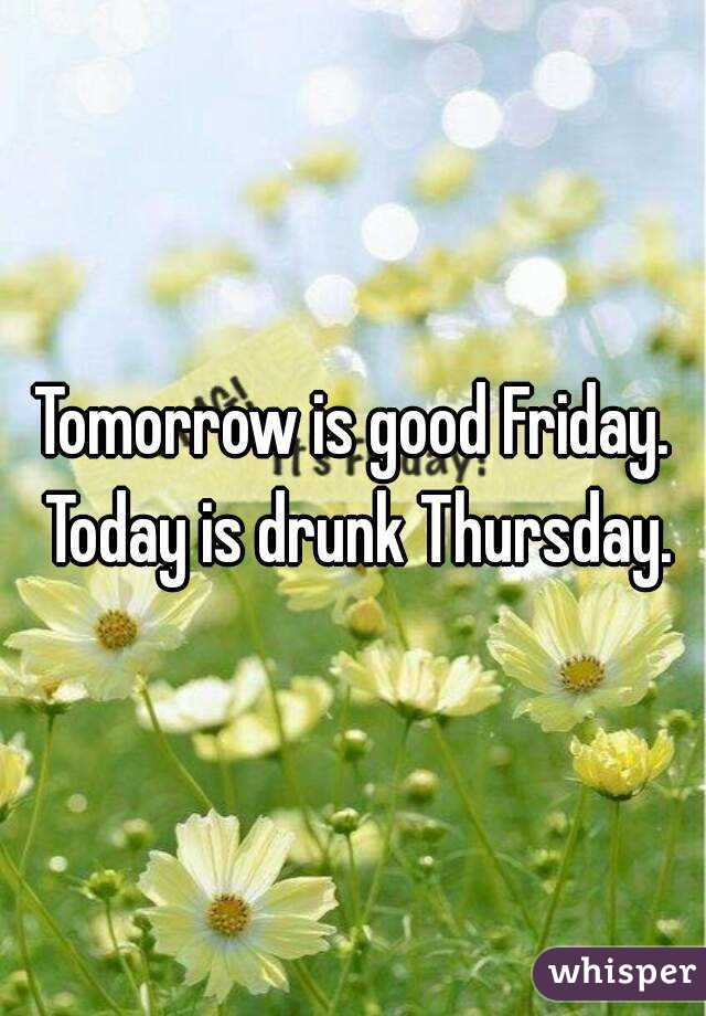 Tomorrow is good Friday. Today is drunk Thursday.
