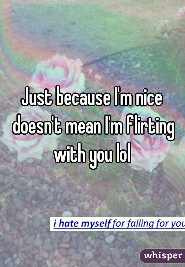 Just because I'm nice doesn't mean I'm flirting with you lol