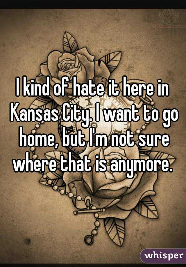 I kind of hate it here in Kansas City. I want to go home, but I'm not sure where that is anymore.