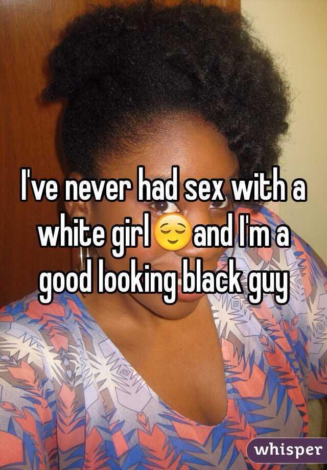 I've never had sex with a white girl😌and I'm a good looking black guy