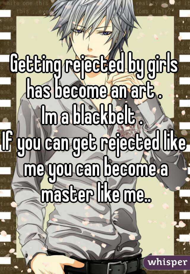 Getting rejected by girls has become an art .  Im a blackbelt .  If you can get rejected like me you can become a master like me..