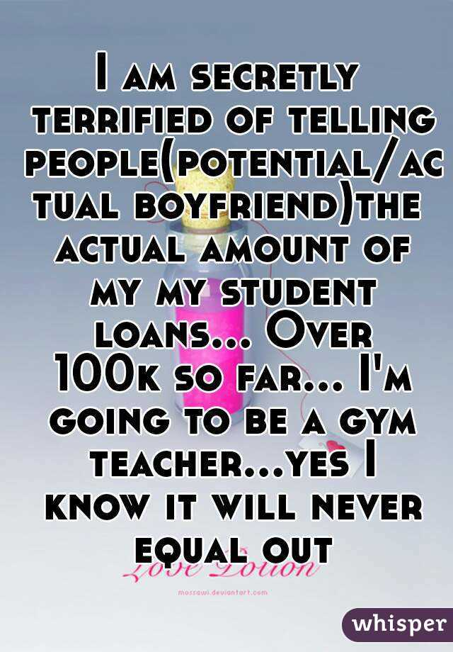 I am secretly terrified of telling people(potential/actual boyfriend)the actual amount of my my student loans... Over 100k so far... I'm going to be a gym teacher...yes I know it will never equal out
