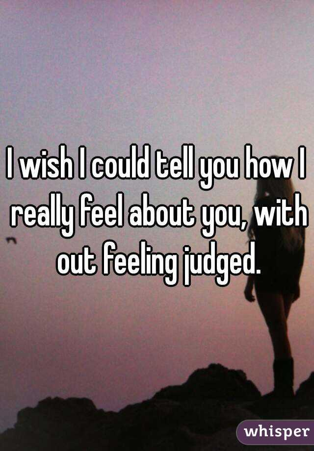 I wish I could tell you how I really feel about you, with out feeling judged.