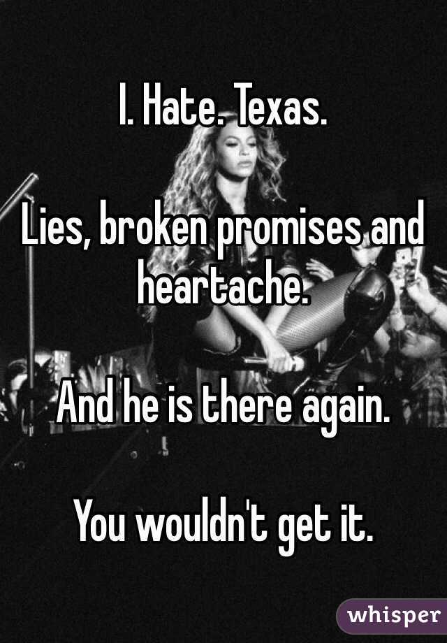 I. Hate. Texas.  Lies, broken promises and heartache.   And he is there again.  You wouldn't get it.