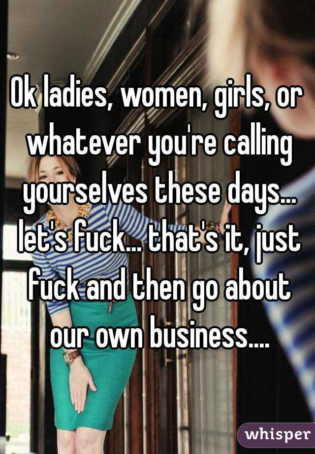 Ok ladies, women, girls, or whatever you're calling yourselves these days... let's fuck... that's it, just fuck and then go about our own business....