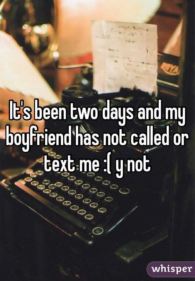 It's been two days and my boyfriend has not called or text me :( y not