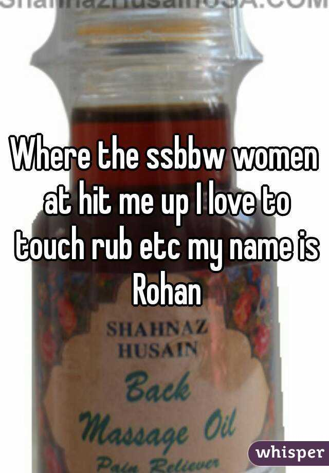 Where the ssbbw women at hit me up I love to touch rub etc my name is Rohan