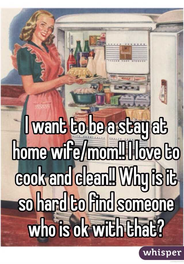 I want to be a stay at home wife/mom!! I love to cook and clean!! Why is it so hard to find someone who is ok with that?