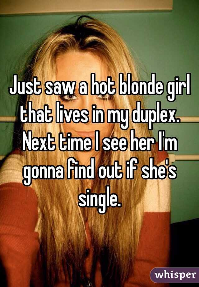 Just saw a hot blonde girl that lives in my duplex. Next time I see her I'm gonna find out if she's single.