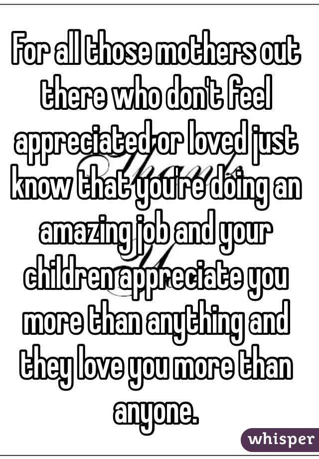For all those mothers out there who don't feel appreciated or loved just know that you're doing an amazing job and your children appreciate you more than anything and they love you more than anyone.