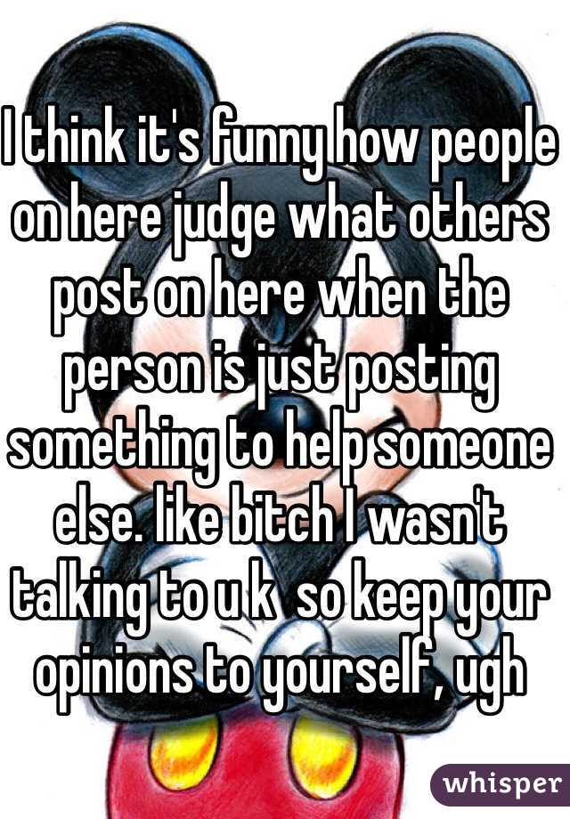 I think it's funny how people on here judge what others post on here when the person is just posting something to help someone else. like bitch I wasn't talking to u k  so keep your opinions to yourself, ugh