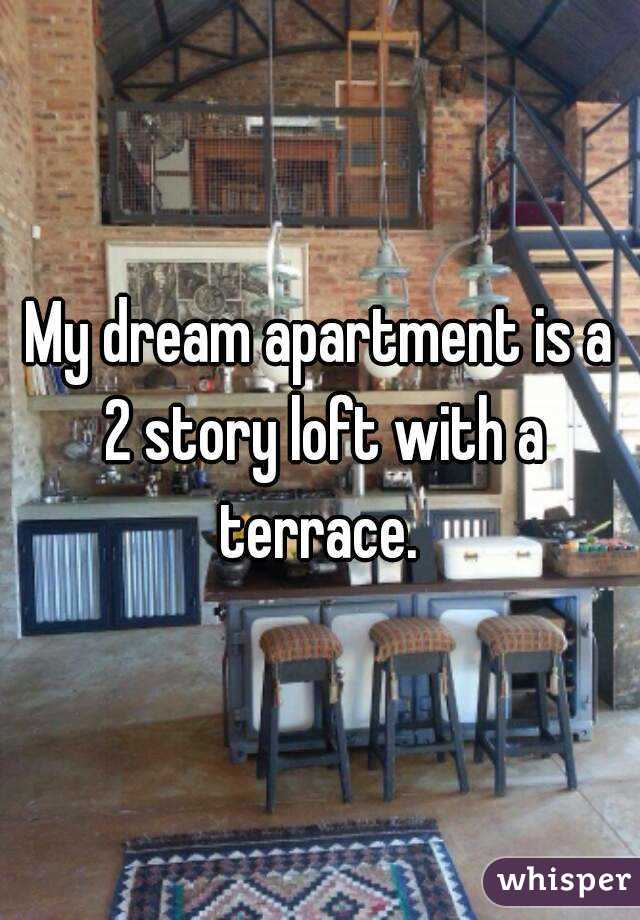 My dream apartment is a 2 story loft with a terrace.