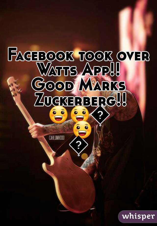 Facebook took over Watts App!!  Good Marks Zuckerberg!! 😀😀😀😀😀