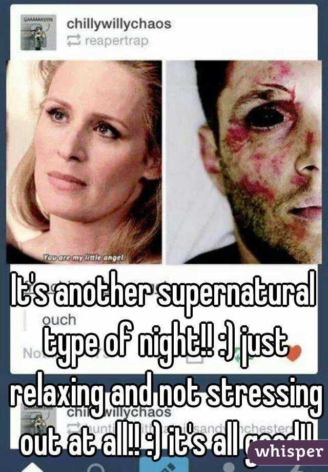 It's another supernatural type of night!! :) just relaxing and not stressing out at all!! :) it's all good!!