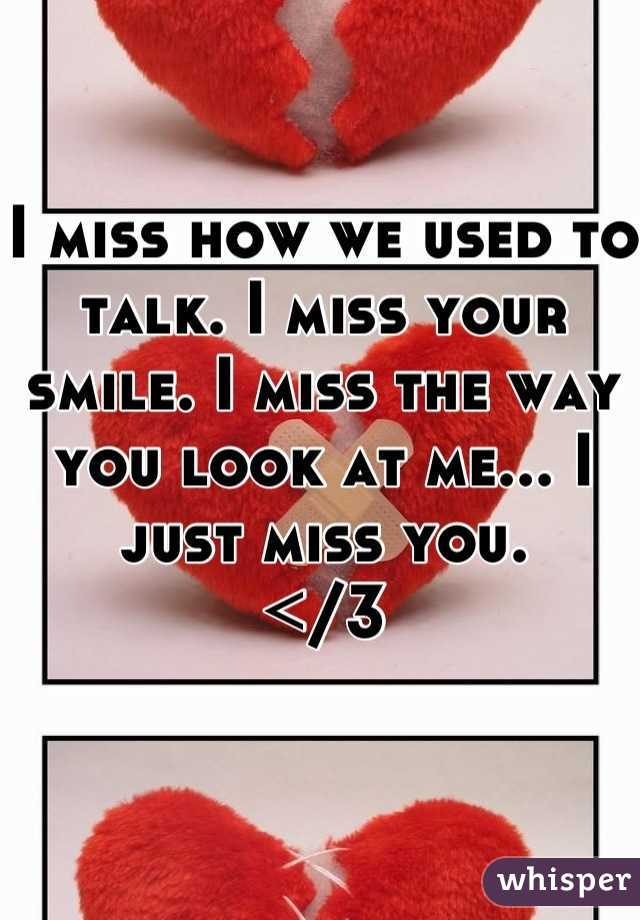 I miss how we used to talk. I miss your smile. I miss the way you look at me... I just miss you. </3