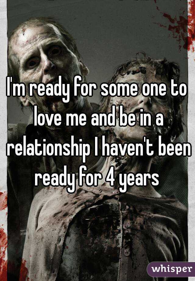 I'm ready for some one to love me and be in a relationship I haven't been ready for 4 years