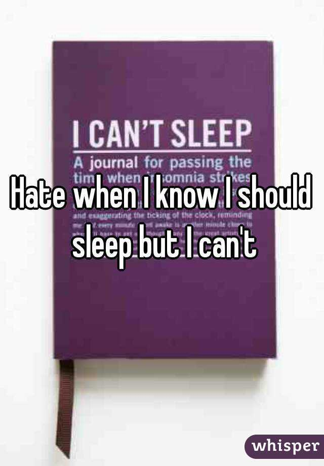 Hate when I know I should sleep but I can't