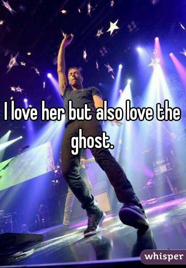 I love her but also love the ghost.