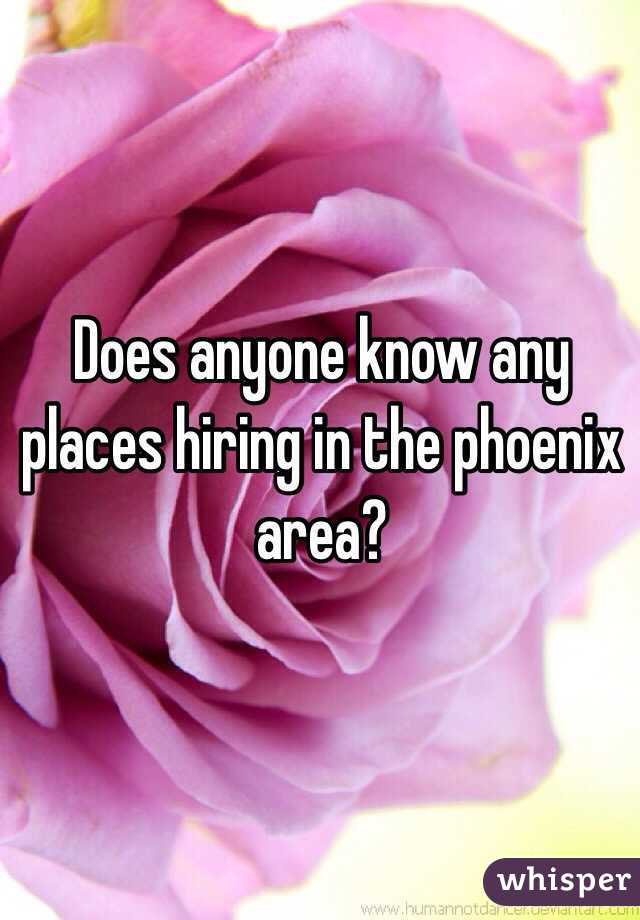 Does anyone know any places hiring in the phoenix area?