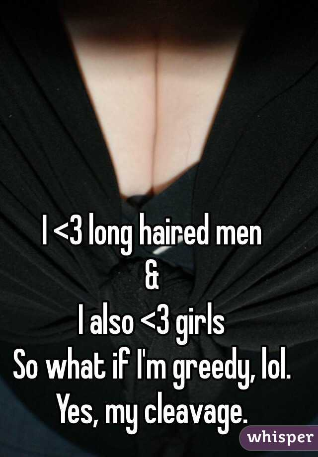 I <3 long haired men & I also <3 girls So what if I'm greedy, lol.  Yes, my cleavage.