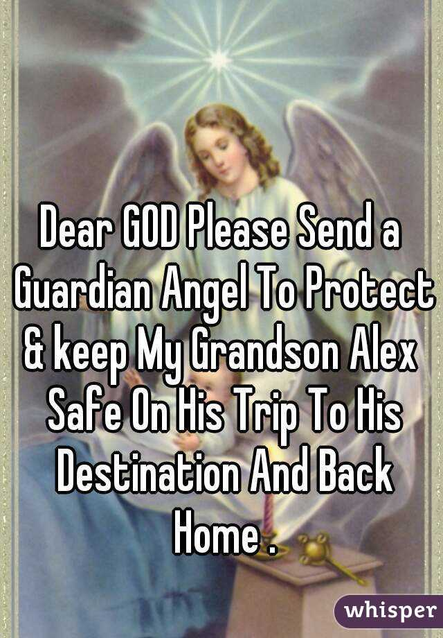Dear GOD Please Send a Guardian Angel To Protect & keep My Grandson Alex  Safe On His Trip To His Destination And Back Home .