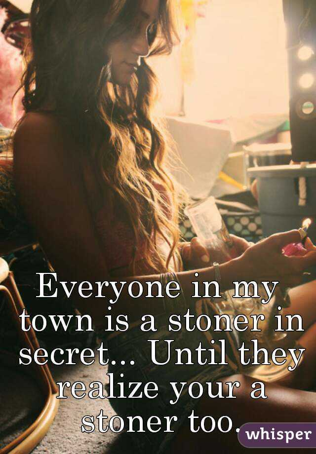 Everyone in my town is a stoner in secret... Until they realize your a stoner too.